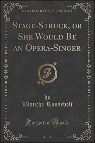 """Stage-Struck, or She Would Be an Opera-Singer."" A Classic Reprint of Blanche Roosevelt's book, 2018."