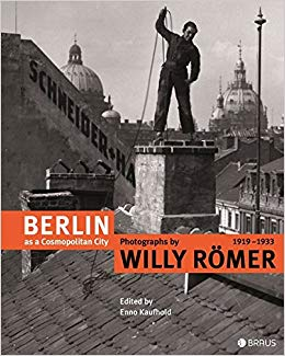 """Berlin as a Cosmopolitan City: Photographs by Willy Römer 1919-1933,"" edited by Enno Kaufhold, 2013 (Braus)"