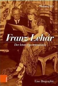 "Stefan Frey's new ""Franz Lehár: Der letzte Operettenkönig."" (Photo: Böhlau Verlag)"